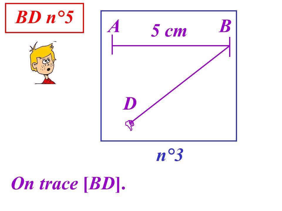 BD n°5 A B 5 cm D  n°3 On trace [BD].